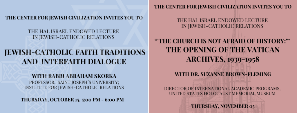 "Take a Look at our Upcoming Hal Israel Endowed Lectures in Jewish-Catholic Relations! The Center for Jewish Civilization invites you to Rabbi Abraham Skorka's virtual lecture, ""Jewish-Catholic Faith Traditions and Interfaith Dialogue,"" and Dr. Suzanne Brown-Fleming's ""The Church is Not Afraid of History: the Opening of the Vatican Archives, 1939-1958."" RSVP to the lectures by visiting the links on our website!"