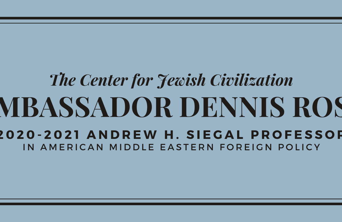 """The Center for Jewish Civilization is excited to announce that our own Ambassador Dennis Ross is the2020-2021 Andrew H. Siegal Professor in American Middle Eastern Foreign Policy. The annual professorship and lectureship is made possible by the support of Mr. Michael Deutsch (COL ' 88, L ' 92; partner with and co-founder of Singer Deutsch LLP) and his family. It was established in honor of Michael's late friend, AndrewSiegal, aphilanthropistwho lived in the United States and Israel. It is guided by Siegal's hopeful vision for the Middle East. The Siegal professorship allows thought leaders to work closely with CJC students and faculty. Past fellows have included Professors Elliot Abrams, Tamara Cofman Wittes, and Danielle Pletka. This semester, Ambassador Dennis Ross continued to teach his celebrated course,""""History of Peace-Making in the Middle East,"""" as Siegal Professor. The course places the Arab-Israeli conflict in a historic context. Next semester, Ambassador Ross will teach his other hallmark course,""""Statecraft and Negotiation,"""" which analyzes American foreign policy within the framework of of statecraft. The importance of the professorship in cultivating ties between the Center's students and community members is not lost on Ambassador Ross, who stated that it """"has been responsible for the rich engagement between thought leaders and students for years."""" Ross continued,""""the Center for Jewish Civilization's first Andrew H. Siegal Professor was U.S. Special Representative for Iran and Venezuela Elliot Abrams, followed by Tamara Coffman Wittes of The Brookings Institute, and Danielle Pletka of theAmerican Enterprise Institute. I am pleased to follow them as the 2020-2021 fellow and professor. Through my courses, I have been able to share my experience as a diplomat who is extensively involved in theMiddle East peace process with students. Crucially, I have learned from their insights in the process, as well."""" Ambassador Dennis Ross serves as the counselor and Wil"""